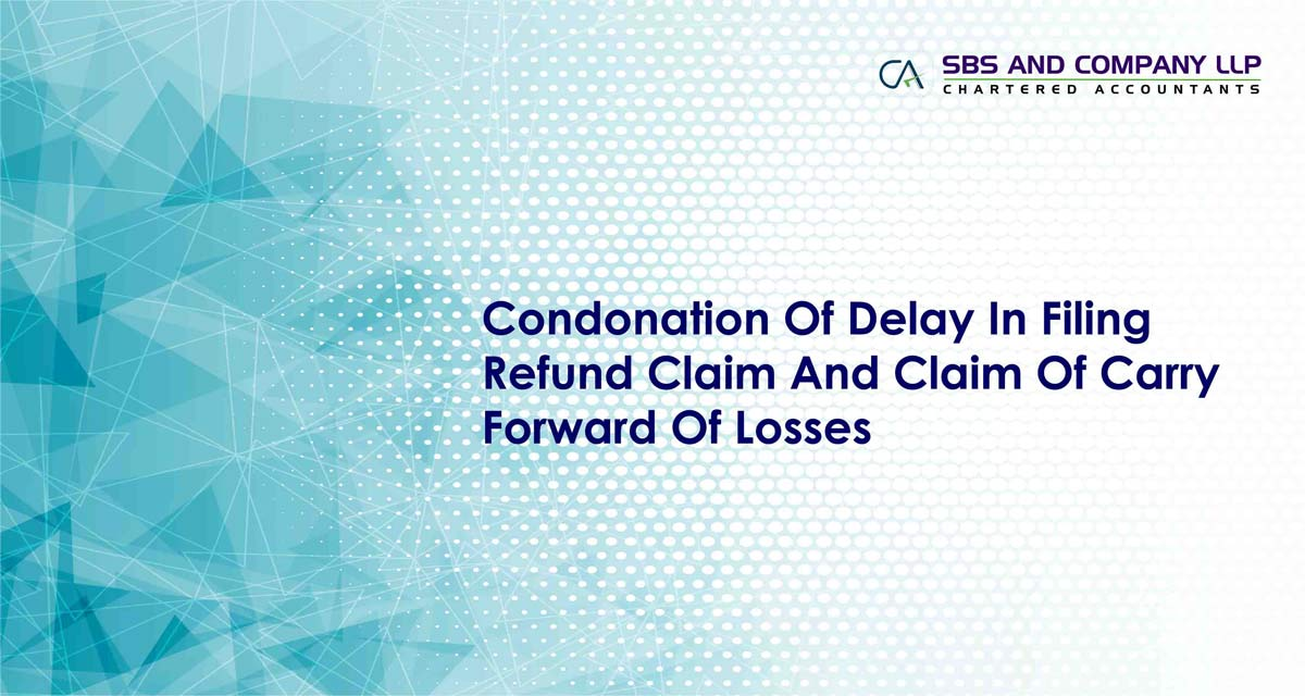 Condonation Of Delay In Filing Refund Claim And Claim Of Carry Forward Of Losses
