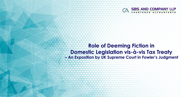 Role of Deeming Fiction in Domestic Legislation vis-à-vis Tax Treaty - An Exposition by UK Supreme Court in Fowler's Judgment